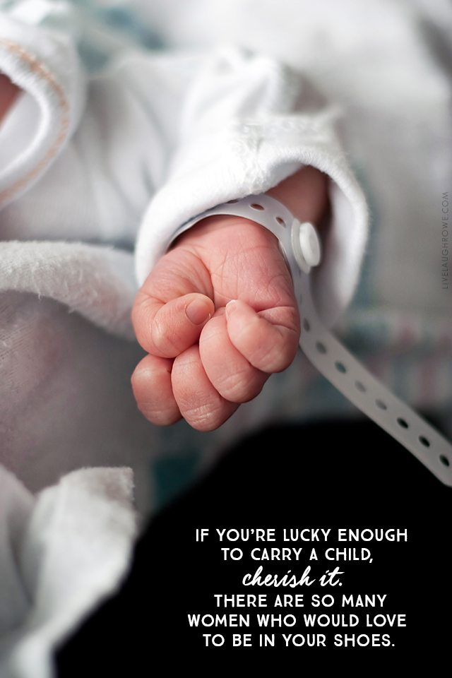 Pray for those facing infertility. If you're lucky enough to carry a child, cherish it. There are so many women who would love to be in your shoes.