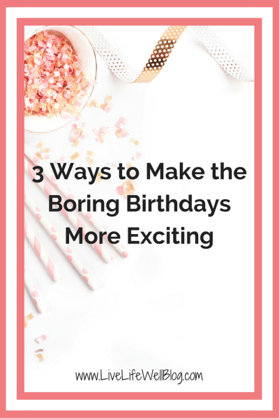 Not every birthday is quite as much fun as 16 or 21, but there are ways to make the boring birthdays more exciting!