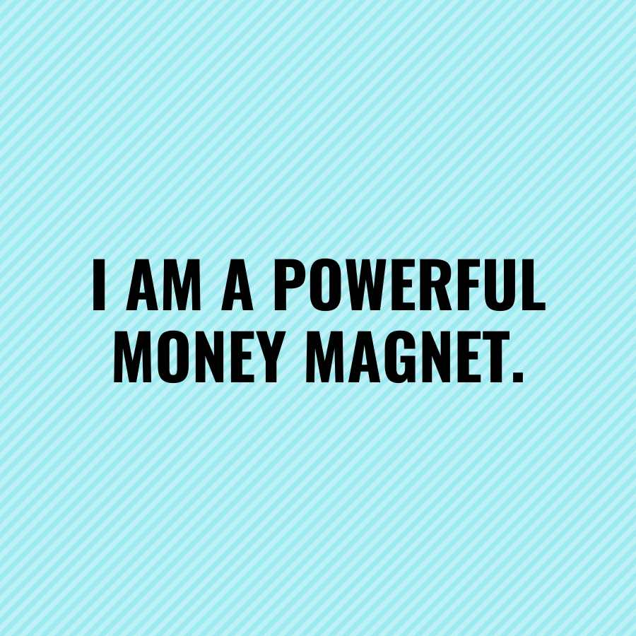 money affirmations I am a Powerful Money Magnet who is always attracting abundance.