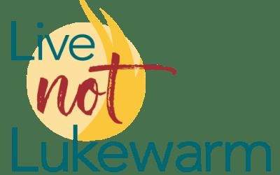 Living Not Lukewarm this week