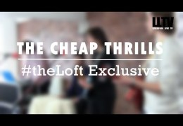 #theLoft Exclusive: The Cheap Thrills