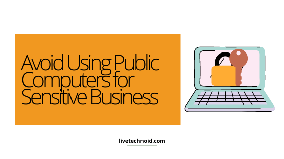 Avoid Using Public Computers for Sensitive Business