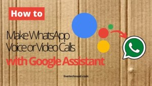 How to Make WhatsApp Voice or Video Calls with Google Assistant