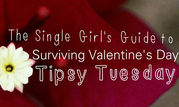 #Tipsy Tuesday: the Single Girl's Guide to Surviving Valentine's Day