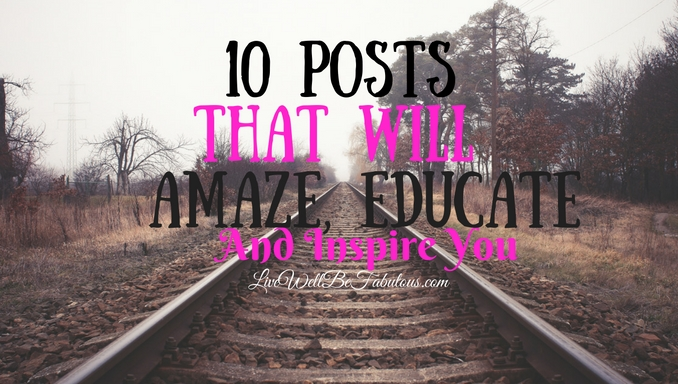 10 Fabulous Posts To Amaze, Educate, and Inspire You