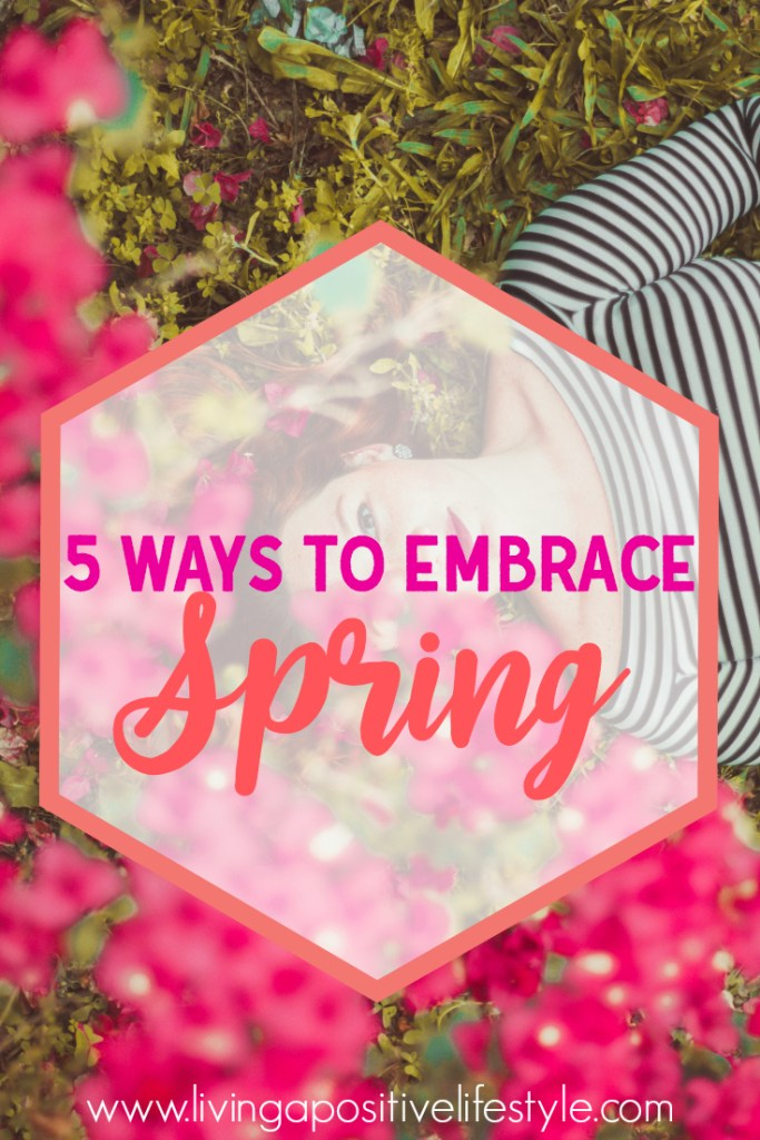 5 Ways to Embrace Spring @livingapositive