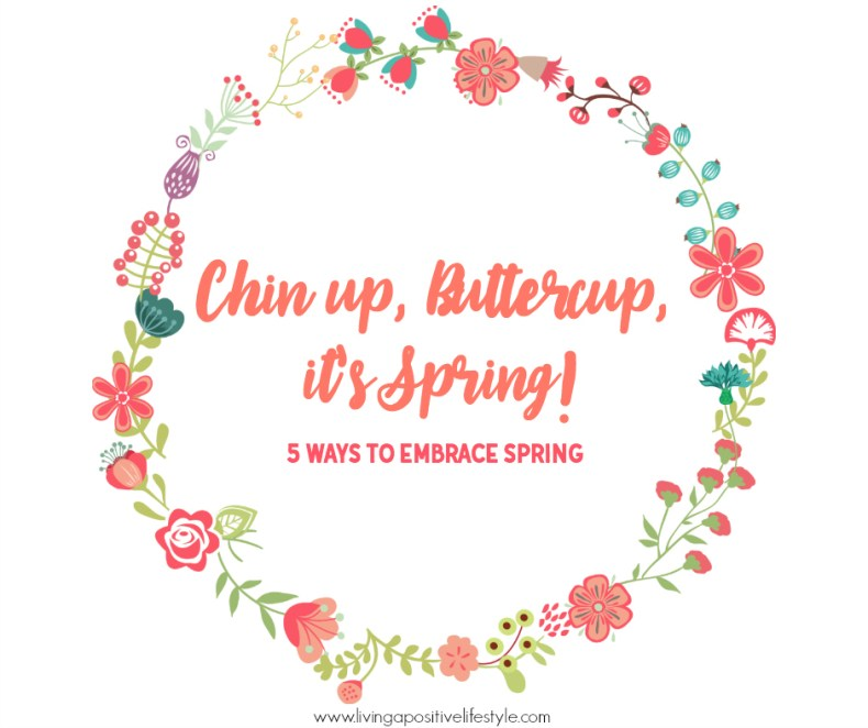 Chin up, Buttercup, it's SPRING! After a long gray winter it's time to start anew, here are five ways to embrace spring.