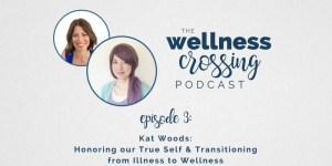 Kat Woods on the Wellness Crossing: Honoring our True Self and the unknown territory of transitioning from illness to wellness. Click to listen!