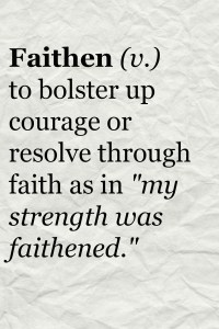 "Faithen (v.) - to bolster up courage or resolve through faith as in ""my strength was faithened."""