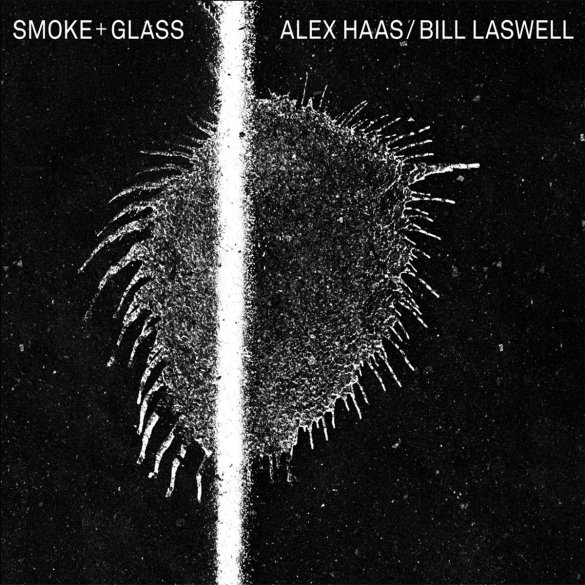 Alex Haas / Bill Laswell - 'Smoke + Glass' | Opinions | LIVING LIFE FEARLESS