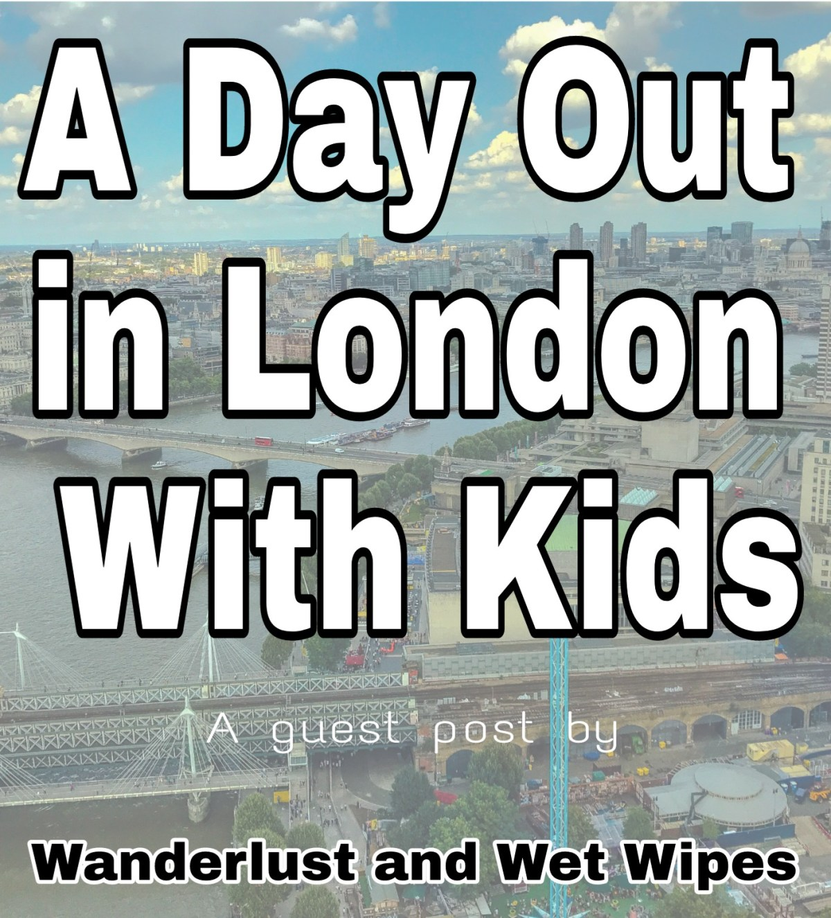 A Day Out in London With Kids: Guest Post by Emma – Wanderlust & Wet Wipes
