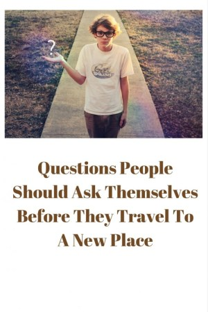 Questions People Should Ask Themselves Before They Travel To A New Place
