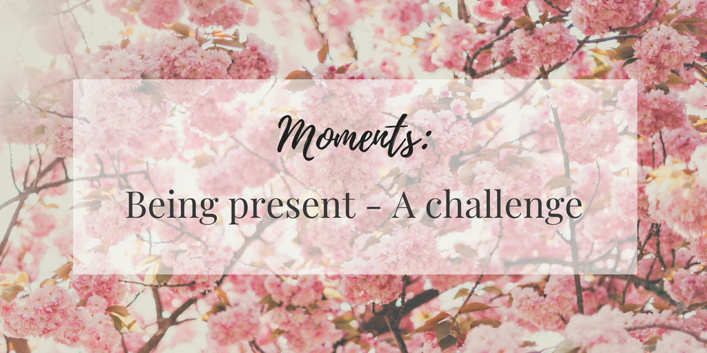 Moments: Being present - A challenge