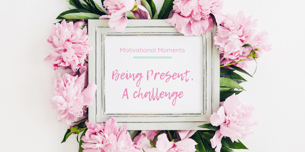 Motivational Moments: Being present - A challenge