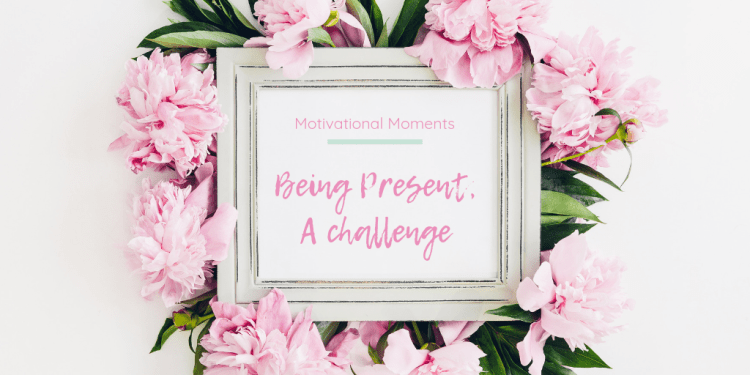 Motivational Moments: Being present - a challenge. Image of a white shabby chic photo frame containing the post title within it. Surrounded by pink flowers