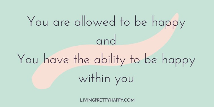 You are allowed to be happy and you have the ability to be happy within you - livingprettyhappy.com - quote graphic