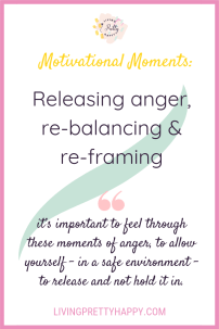 Motivatonal Moments: Releasing anger, re-balancing & re-framing. Pinterest graphic displaying post title and the quote: It's important to feel through these moments of anger, to allow yourself - in a safe environment - to release and not hold it in. livingprettyhappy.com