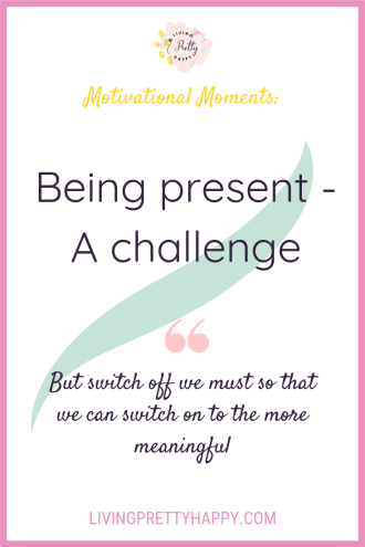 Motivational Moments: Being present - A challenge.  Pinterest graphic displaying the article title and the quote - but switch off we must so that we can switch on to the more meaningful.  livingprettyhappy.com