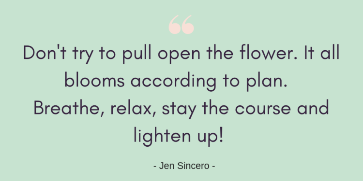 Don't try to pull open the flower. It all blooms according to plan. Breathe, relax, stay the course and lighten up! Jen Sincero quote graphic