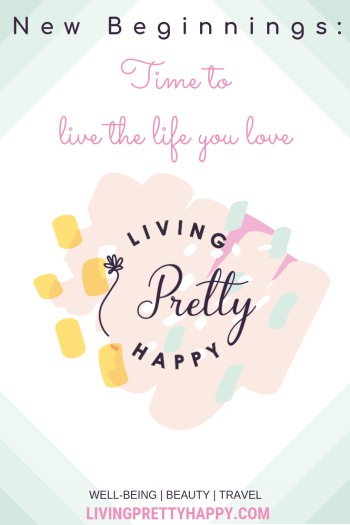 New Beginnings: Living Pretty Happy. Pinterest graphic displaying post title and the Living pretty happy logo. Time to live the life you love. Well-being, beauty, travel. Livingprettyhappy.com