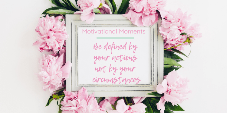 Motivational moments: Be defined by your actions not by your circumstances. Image of a white shappychic photo frame displaying the post title. The frame is surrounded by lots of pink flowers