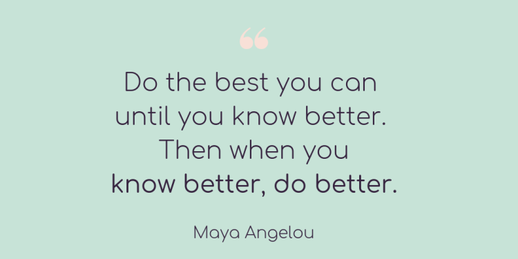"What to do when you make a mistake (in any area of your life) Quote graphic featuring the quote ""Do the best you can until you know better. Then when you know better, do better"" Maya Angelou"