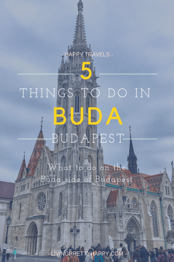 5 Things to do in Buda, Budapest. Pinterest graphic displaying post title against a background image of Matthias Church, Budapest. What to do on the Buda side of Budapest - Happy Travels - Livingprettyhappy.com
