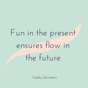 Living.Pretty.Happy February Happy Thought.  Fun in the present ensures flow in the future. Gabby Bernstein