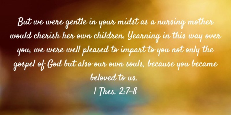 But we were gentle in your midst as a nursing mother would cherish her own children. Yearning in this way over you, we were well pleased to impart to you not only the gospel of God but also our own souls, because you became beloved to us. 1 Thes. 2:7-8