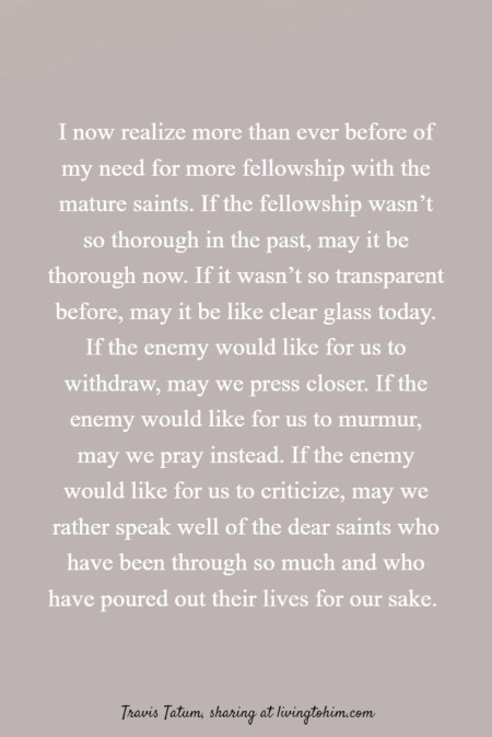 I now realize more than ever before of my need for more fellowship with the mature saints. If the fellowship wasn't so thorough in the past, may it be thorough now. If it wasn't so transparent before, may it be like clear glass today. If the enemy would like for us to withdraw, may we press closer. If the enemy would like for us to murmur, may we pray instead. If the enemy would like for us to criticize, may we rather speak well of the dear saints who have been through so much and who have poured out their lives for our sake. Travis Tatum, sharing at livingtohim.com