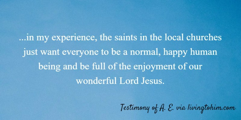 ...in my experience, the saints in the local churches just want everyone to be a normal, happy human being and be full of the enjoyment of our wonderful Lord Jesus. Testimony of A. E. via livingtohim.com