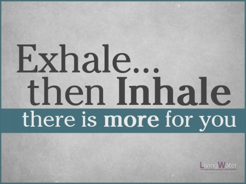 Exhale...then Inhale, there is more for you