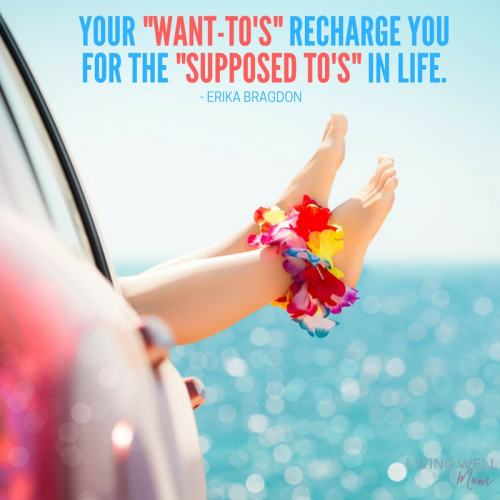 "Your ""Want-To's"" Recharge You For the ""Supposed To's"" in life."