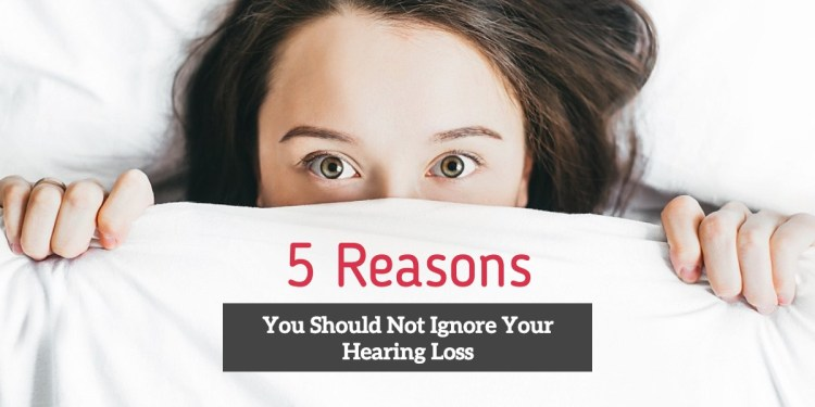 5 Reasons You Should NOT Ignore Your Hearing Loss