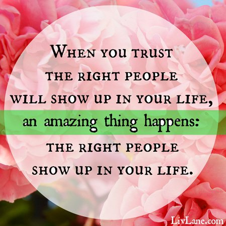 when you trust the right people will show up in your life, an amazing thing happens: the right people show up your life