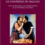Le contrôle du ballon – Les catholiques, les communistes et le football en Italie, de 1943 au tournant des années 1980