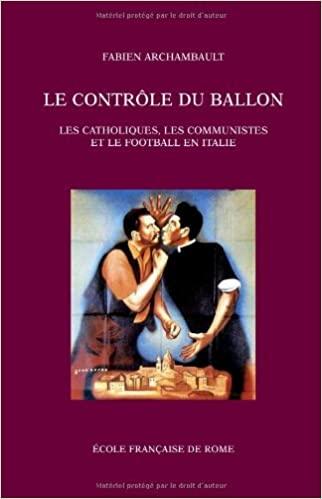 Le contrôle du ballon - Les catholiques, les communistes et le football en Italie, de 1943 au tournant des années 1980