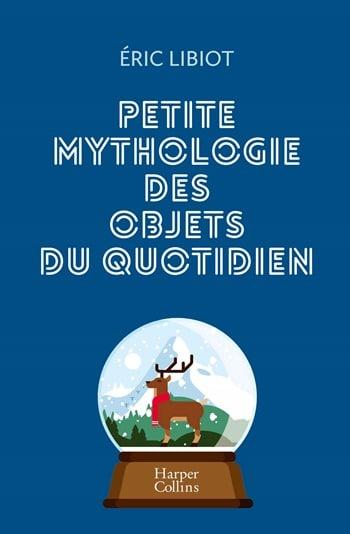 La petite mythologie des objets du quotidien - Eric Libiot