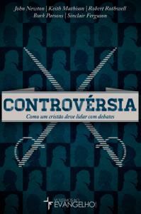 Controvérsia: como um cristão deve lidar com debates (Burk Parsons – John Newton – Keith Mathison – Robert Rothwell – Sinclair Ferguson)