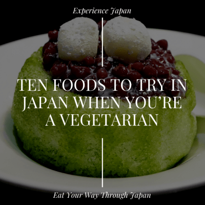 Ten Foods to Try in Japan When You're Vegetarian