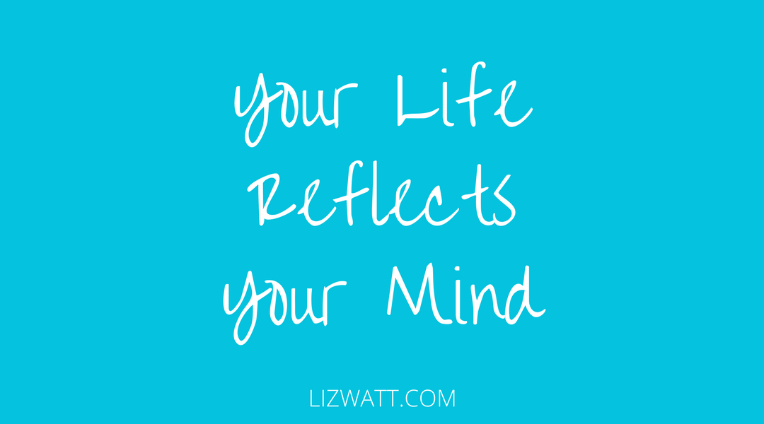 Your Life Reflects Your Mind