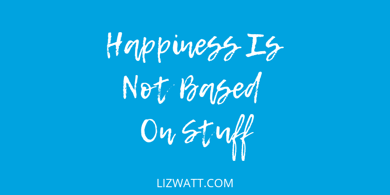 Happiness Is Not Based On Stuff