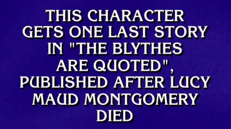 "Jeopardy! card, with all-caps white text against a royal blue background. The text reads: ""This character gets one last story in 'The Blythes Are Quoted', published after Lucy Maud Montgomery Died."""