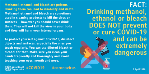 FACT: Drinking methanol, ethanol or bleach DOES NOT prevent or cure COVID-19 and can be extremely dangerous
