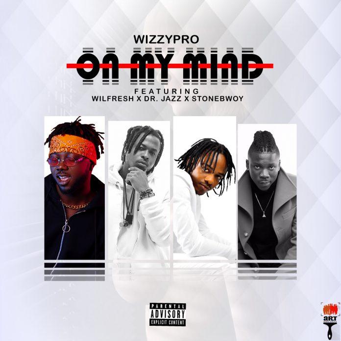 Wizzypro – On My Mind Ft. Wilfresh, Dr. Jazz & Stonebwoy