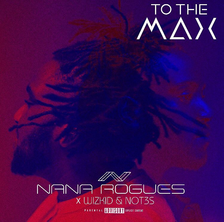 Nana Rogues – To The Max ft Wizkid & Not3s