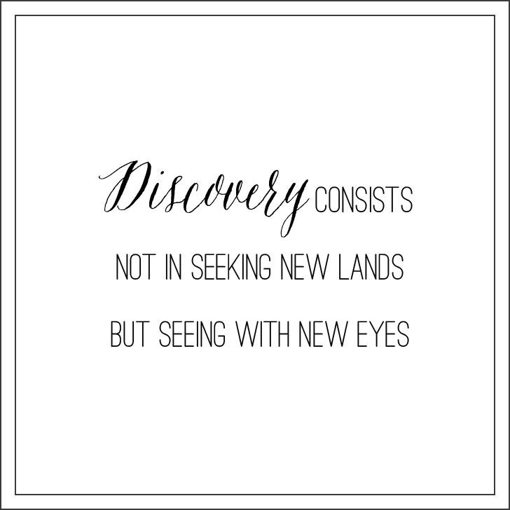 """""""The real voyage of discovery consists not in seeking new landscapes, but in having new eyes.""""  ― Marcel Proust Quotes."""