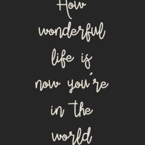 """How wonderful life is now you're in the world"" Typography Print"