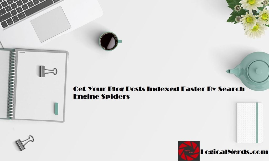 Get your blog posts indexed faster by search engine spiders, index posts faster, blogging tips, search engine spiders