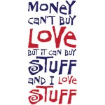 money can't buy love but it can buy stuff and I love stuff